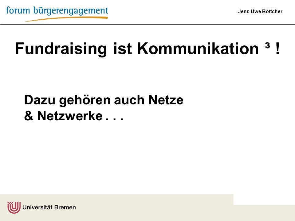 Jens Uwe Böttcher Fundraising ist Kommunikation ³ ! Dazu gehören auch Netze & Netzwerke...