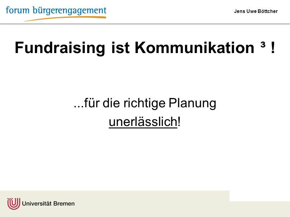Jens Uwe Böttcher Fundraising ist Kommunikation ³ !...für die richtige Planung unerlässlich!