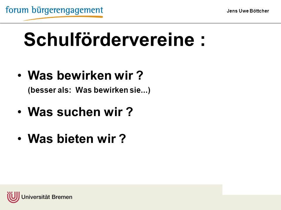 Jens Uwe Böttcher Was bewirken wir ? (besser als: Was bewirken sie...) Was suchen wir ? Was bieten wir ? Schulfördervereine :