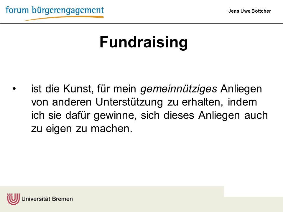 Jens Uwe Böttcher Fundraising ist die Kunst, für mein gemeinnütziges Anliegen von anderen Unterstützung zu erhalten, indem ich sie dafür gewinne, sich