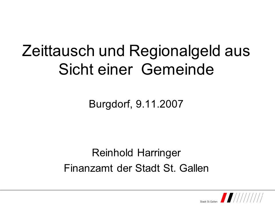 Zeittausch und Regionalgeld aus Sicht einer Gemeinde Burgdorf, 9.11.2007 Reinhold Harringer Finanzamt der Stadt St. Gallen