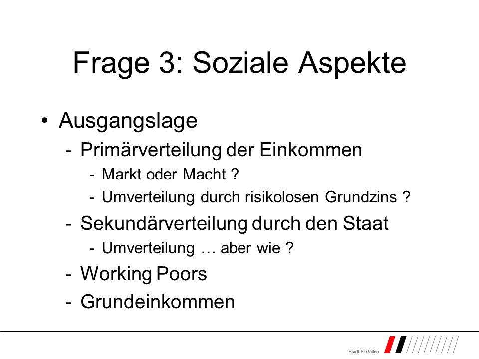 Frage 3: Soziale Aspekte Ausgangslage -Primärverteilung der Einkommen -Markt oder Macht ? -Umverteilung durch risikolosen Grundzins ? -Sekundärverteil