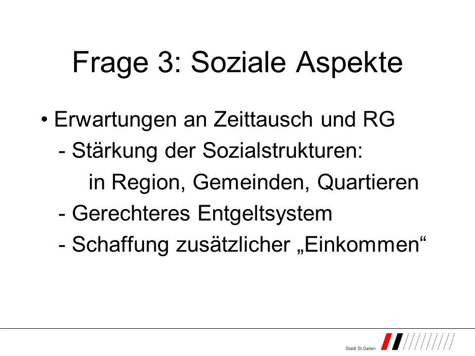Frage 3: Soziale Aspekte Erwartungen an Zeittausch und RG - Stärkung der Sozialstrukturen: in Region, Gemeinden, Quartieren - Gerechteres Entgeltsystem - Schaffung zusätzlicher Einkommen