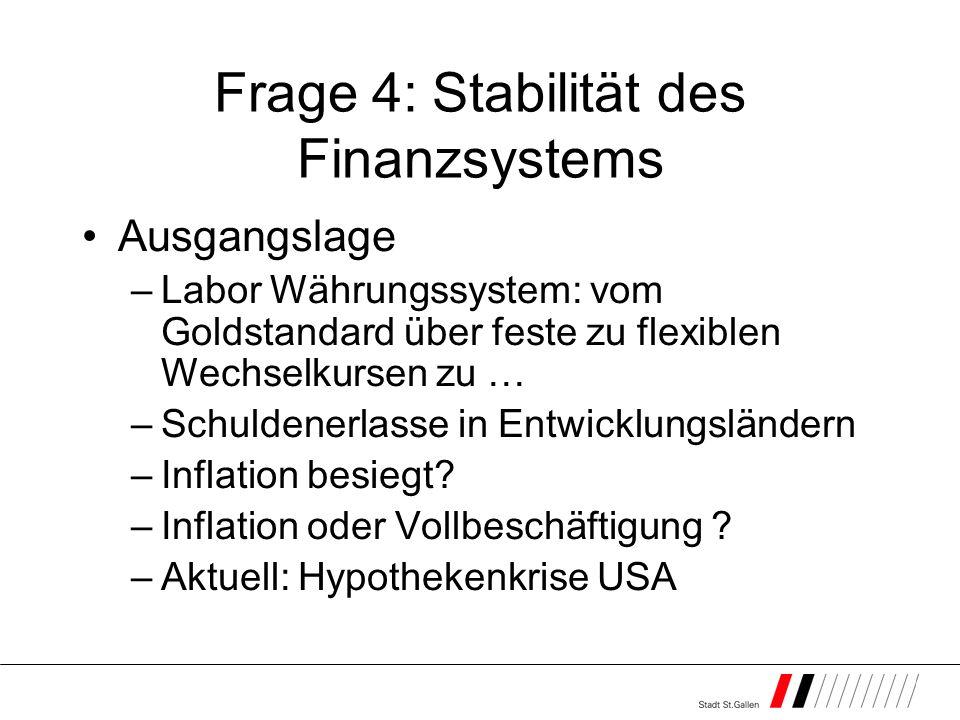 Frage 4: Stabilität des Finanzsystems Ausgangslage –Labor Währungssystem: vom Goldstandard über feste zu flexiblen Wechselkursen zu … –Schuldenerlasse in Entwicklungsländern –Inflation besiegt.