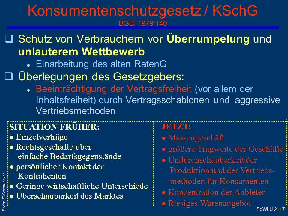 SoWi Ü 2- 16 Barta: Zivilrecht online ABGB, HGB und KSchG ABGB Grundlage für alle Rechtsgeschäfte HGB Sonderregeln für Kaufleute KSchG Sonderregeln für Verbraucher Zusammenspiel der Vorschriften von ABGB, HGB und KSchG: Sie gelangen häufig gleichzeitig zur Anwendung Gemeinsamer Anwendungsbereich