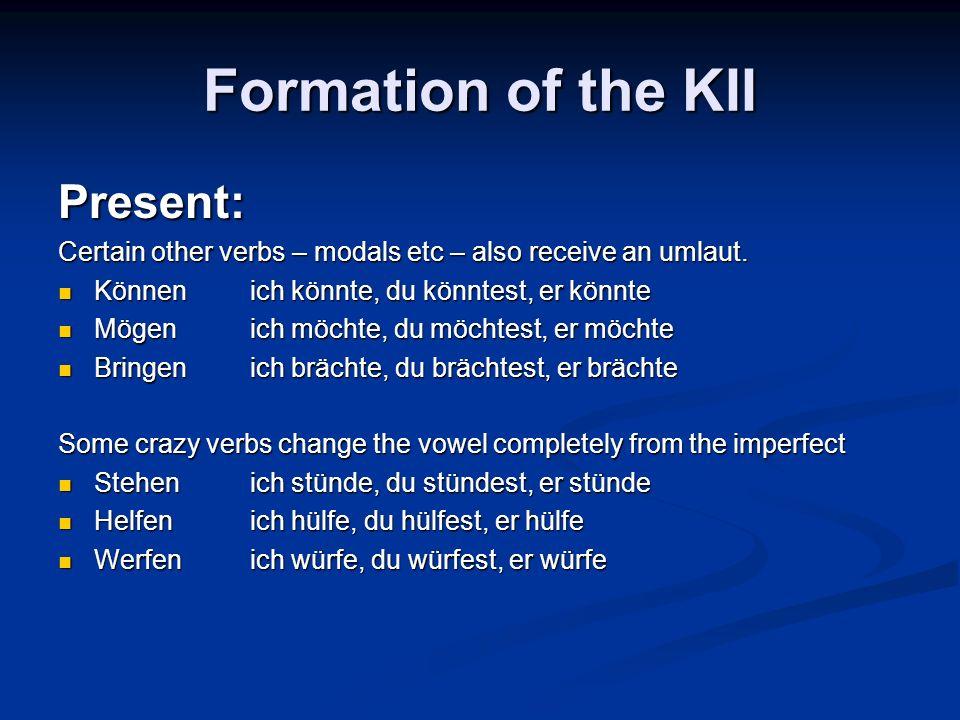 Formation of the KII Present: Certain other verbs – modals etc – also receive an umlaut. Könnenich könnte, du könntest, er könnte Könnenich könnte, du