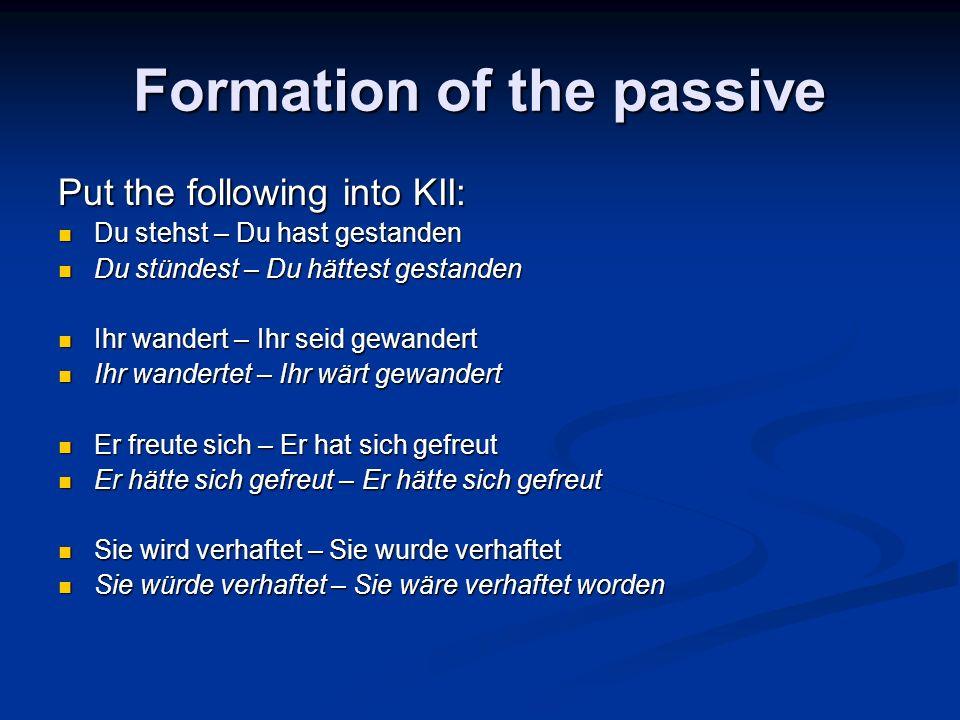 Formation of the passive Put the following into KII: Du stehst – Du hast gestanden Du stehst – Du hast gestanden Du stündest – Du hättest gestanden Du