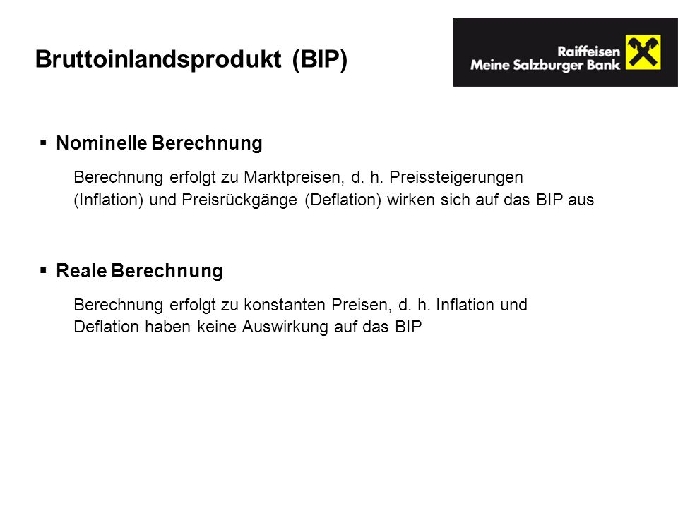 Bruttoinlandsprodukt (BIP) Nominelle Berechnung Berechnung erfolgt zu Marktpreisen, d. h. Preissteigerungen (Inflation) und Preisrückgänge (Deflation)