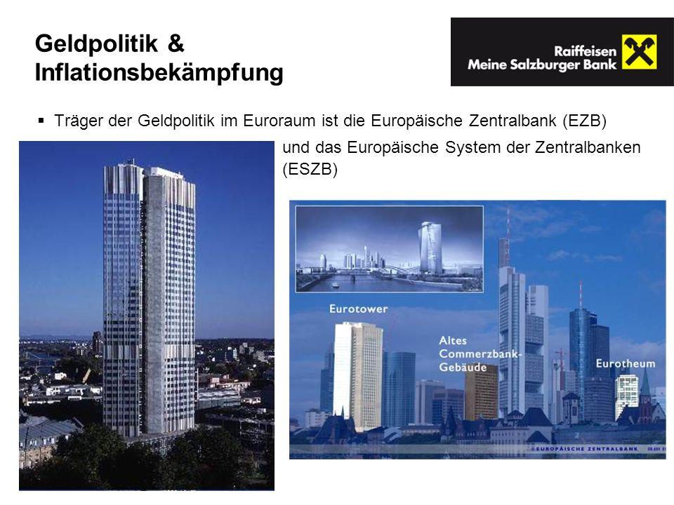 Geldpolitik & Inflationsbekämpfung Träger der Geldpolitik im Euroraum ist die Europäische Zentralbank (EZB) und das Europäische System der Zentralbanken (ESZB)