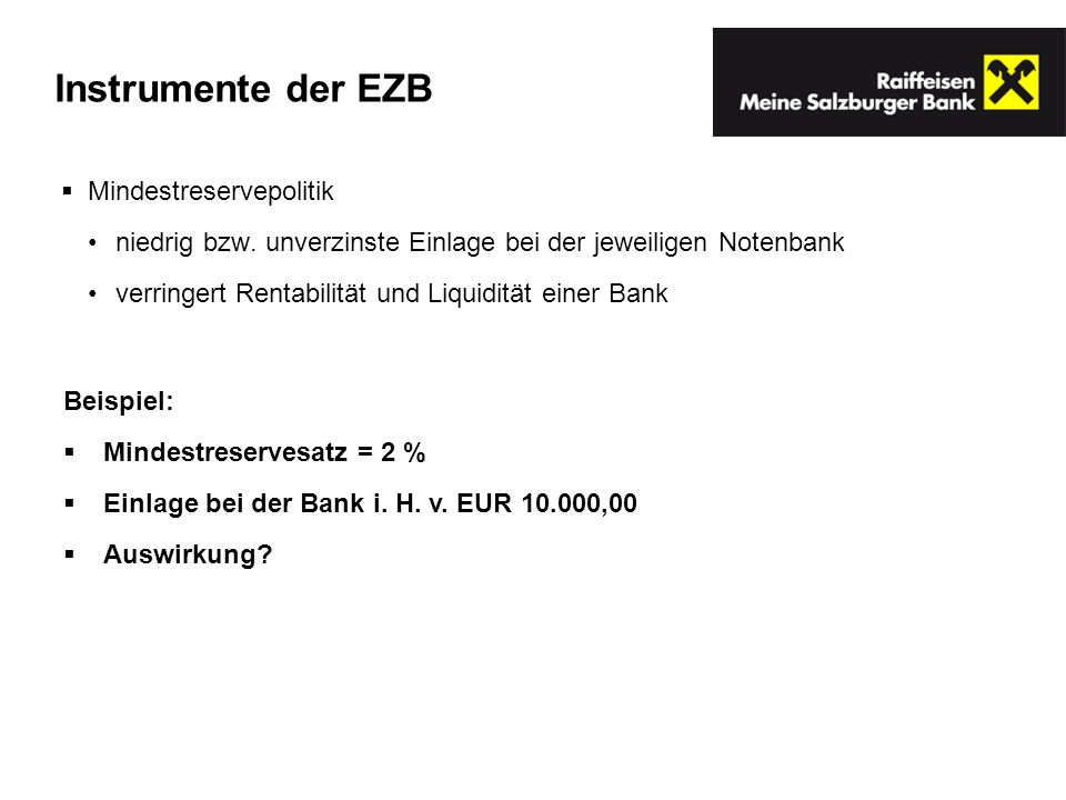 Mindestreservepolitik niedrig bzw. unverzinste Einlage bei der jeweiligen Notenbank verringert Rentabilität und Liquidität einer Bank Beispiel: Mindes