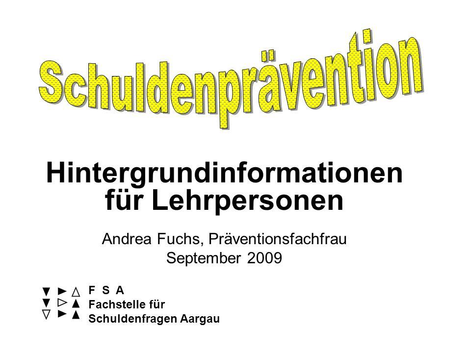 Hintergrundinformationen für Lehrpersonen Andrea Fuchs, Präventionsfachfrau September 2009 F S A Fachstelle für Schuldenfragen Aargau