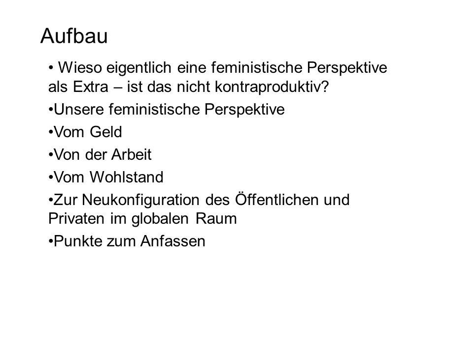 Aufbau Wieso eigentlich eine feministische Perspektive als Extra – ist das nicht kontraproduktiv? Unsere feministische Perspektive Vom Geld Von der Ar
