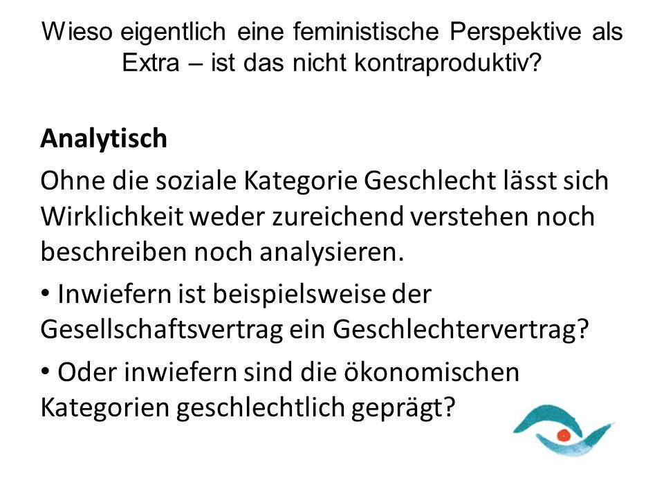 Wieso eigentlich eine feministische Perspektive als Extra – ist das nicht kontraproduktiv? Analytisch Ohne die soziale Kategorie Geschlecht lässt sich