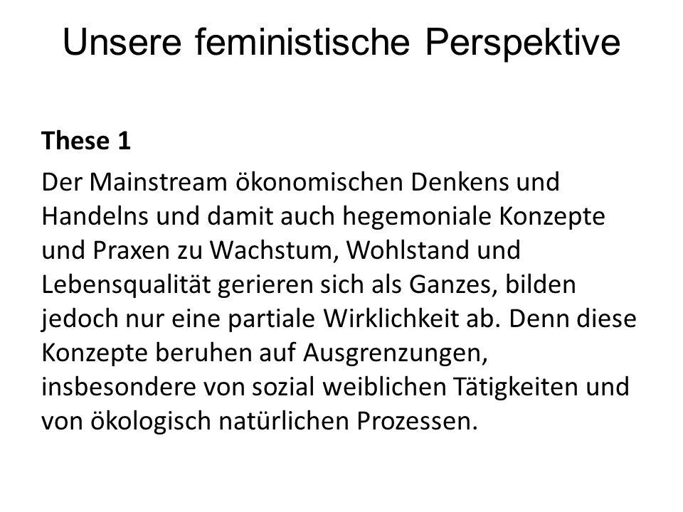 Unsere feministische Perspektive These 2 Diese Ausgrenzungen sind dem Mainstream der Ökonomie inhärent, denn es muss ein dieser Ökonomie Äußeres geben, das als unsichtbar Abgespaltenes kostenlos angeeignet werden kann.