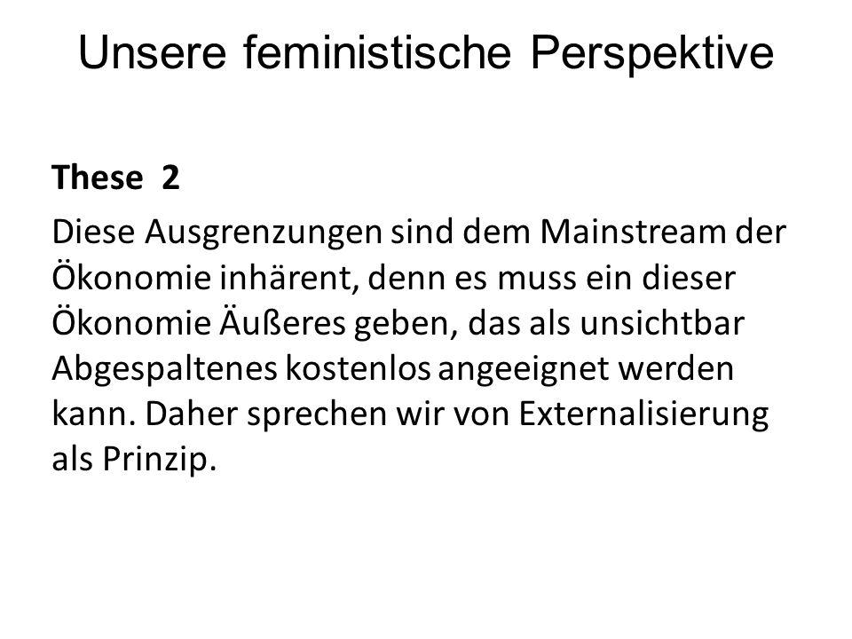 Unsere feministische Perspektive These 2 Diese Ausgrenzungen sind dem Mainstream der Ökonomie inhärent, denn es muss ein dieser Ökonomie Äußeres geben