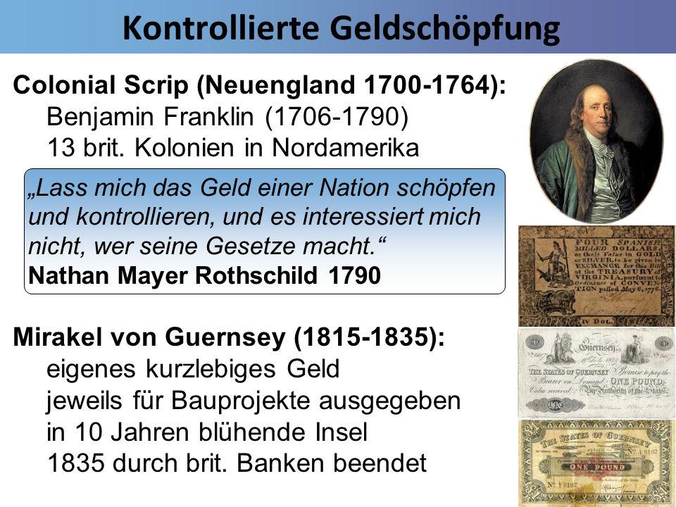 Kontrollierte Geldschöpfung Colonial Scrip (Neuengland 1700-1764): Benjamin Franklin (1706-1790) 13 brit. Kolonien in Nordamerika eigenes zinsfreies G