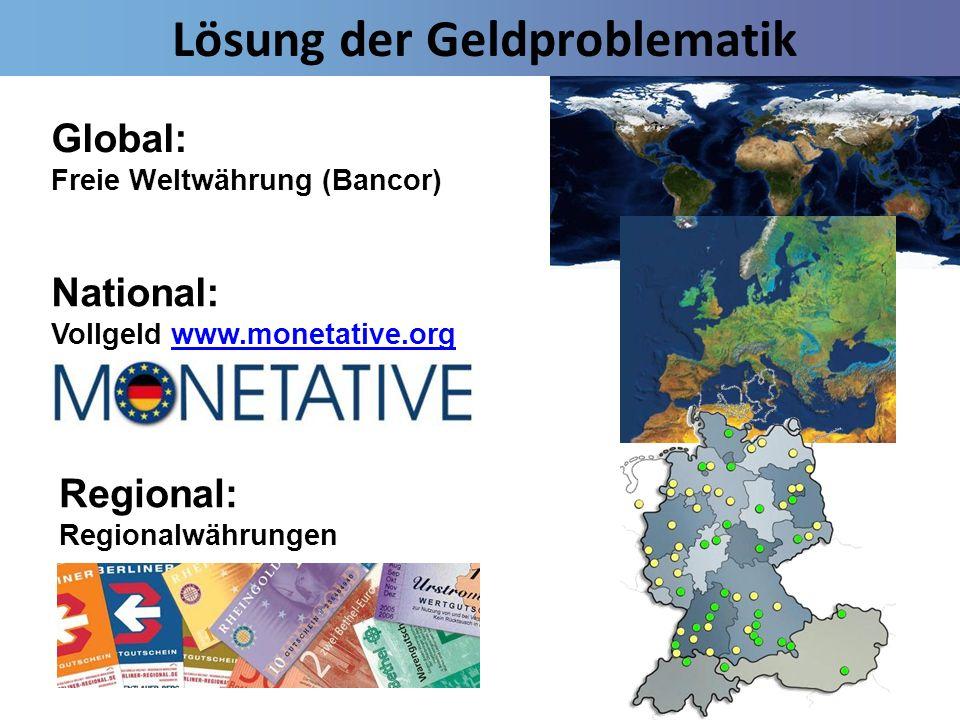 Lösung der Geldproblematik Global: Freie Weltwährung (Bancor) National: Vollgeld www.monetative.orgwww.monetative.org Regional: Regionalwährungen