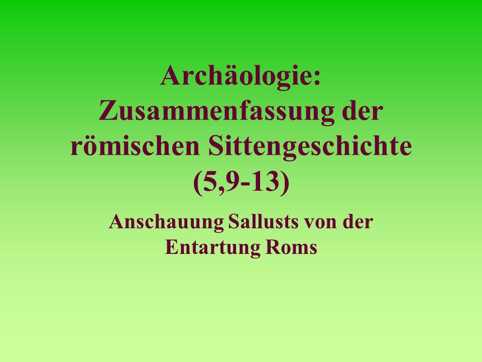 Archäologie: Zusammenfassung der römischen Sittengeschichte (5,9-13) Anschauung Sallusts von der Entartung Roms