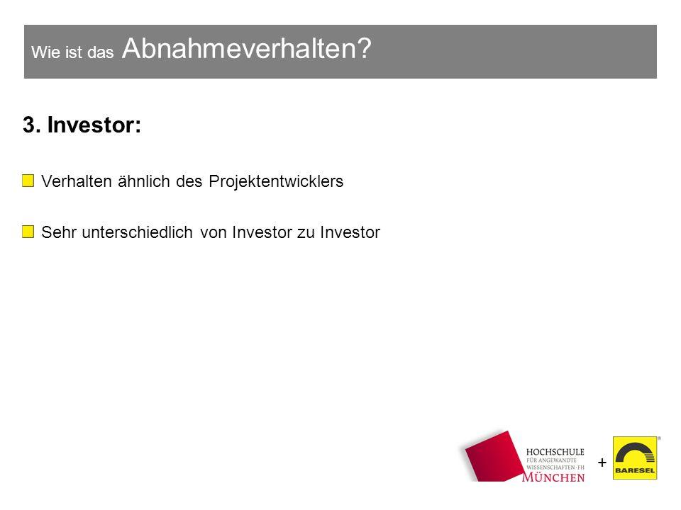+ Wie ist das Abnahmeverhalten? 3. Investor: Verhalten ähnlich des Projektentwicklers Sehr unterschiedlich von Investor zu Investor