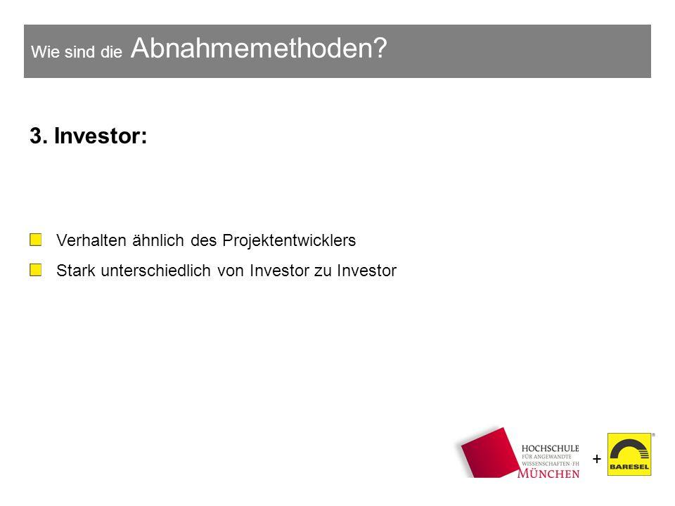 + Wie sind die Abnahmemethoden? 3. Investor: Verhalten ähnlich des Projektentwicklers Stark unterschiedlich von Investor zu Investor