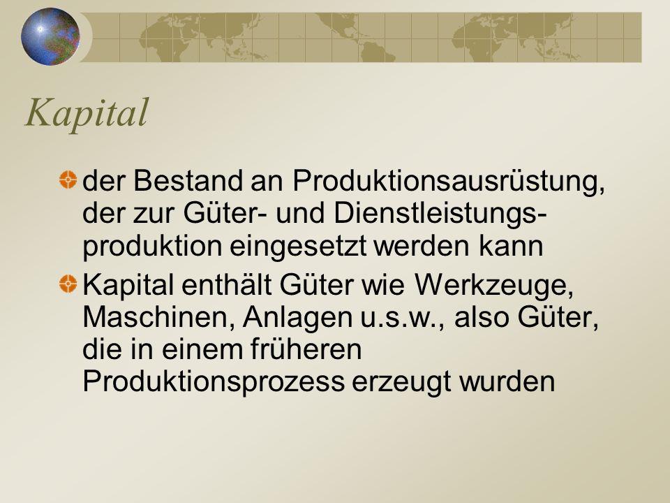 Kapital der Bestand an Produktionsausrüstung, der zur Güter- und Dienstleistungs- produktion eingesetzt werden kann Kapital enthält Güter wie Werkzeug