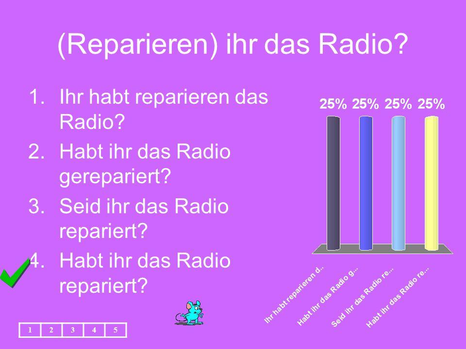 (Reparieren) ihr das Radio. 1.Ihr habt reparieren das Radio.