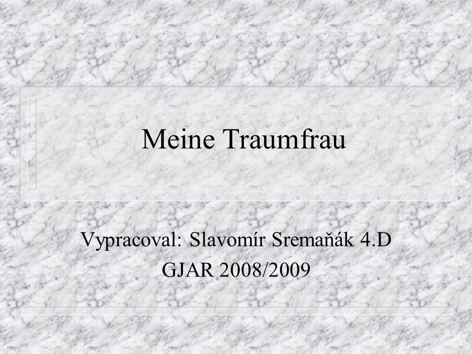 Meine Traumfrau Vypracoval: Slavomír Sremaňák 4.D GJAR 2008/2009