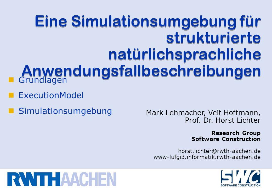 Grundlagen ExecutionModel Simulationsumgebung Eine Simulationsumgebung für strukturierte natürlichsprachliche Anwendungsfallbeschreibungen Mark Lehmacher, Veit Hoffmann, Prof.