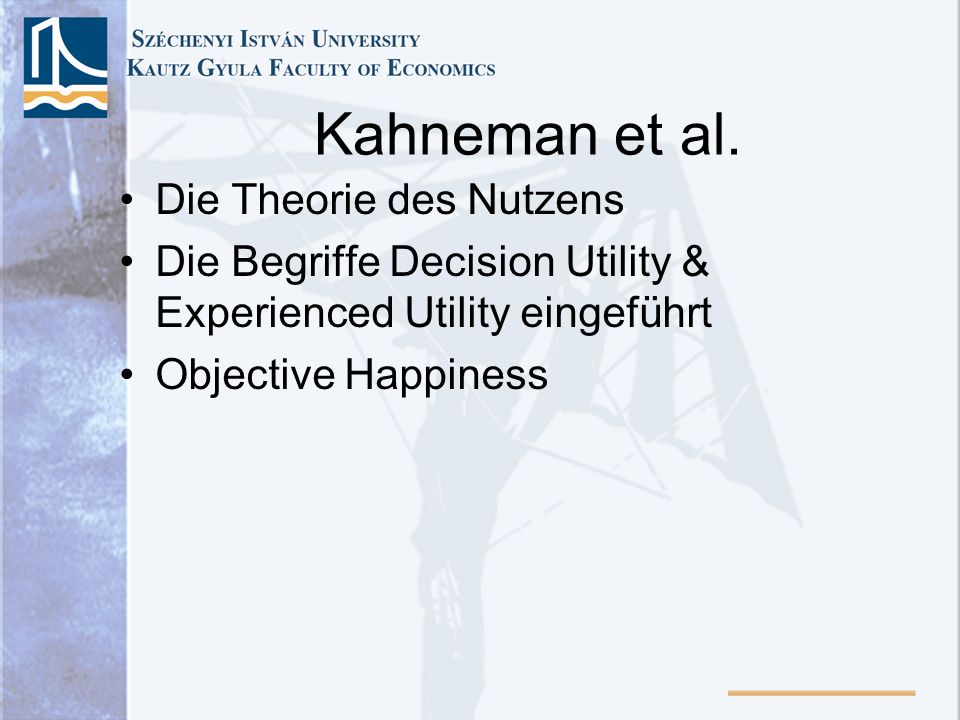 Kahneman et al. Die Theorie des Nutzens Die Begriffe Decision Utility & Experienced Utility eingeführt Objective Happiness