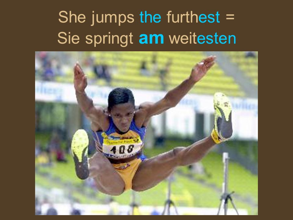 She jumps the furthest = Sie springt am weitesten