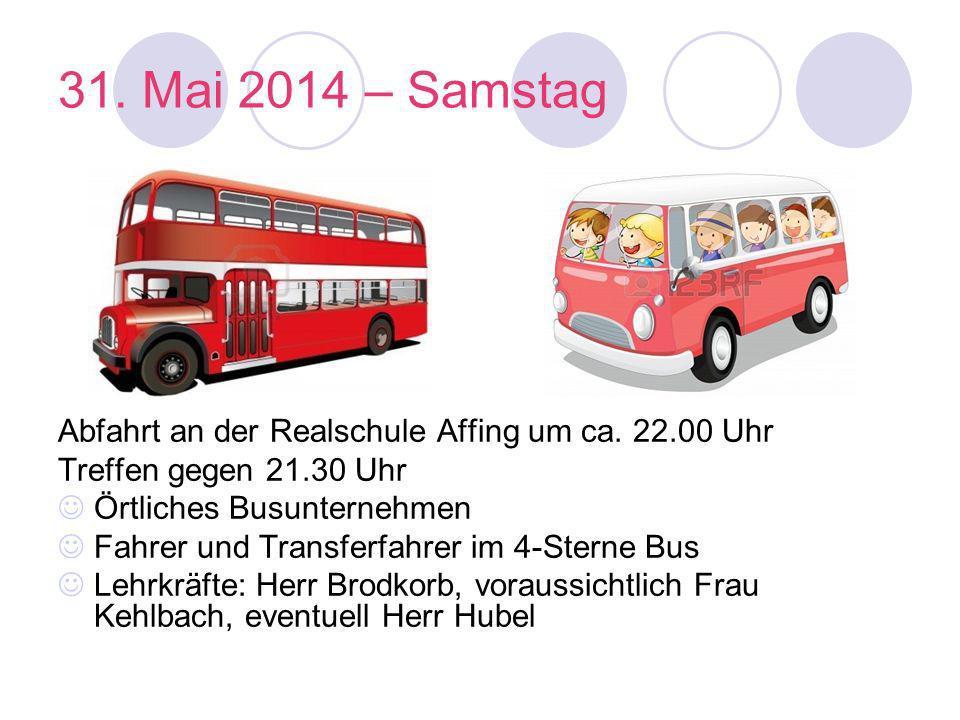 31. Mai 2014 – Samstag Abfahrt an der Realschule Affing um ca. 22.00 Uhr Treffen gegen 21.30 Uhr Örtliches Busunternehmen Fahrer und Transferfahrer im