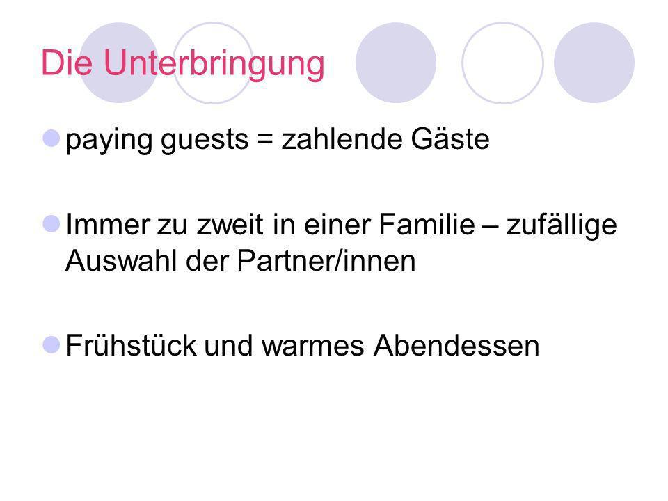 Die Unterbringung paying guests = zahlende Gäste Immer zu zweit in einer Familie – zufällige Auswahl der Partner/innen Frühstück und warmes Abendessen
