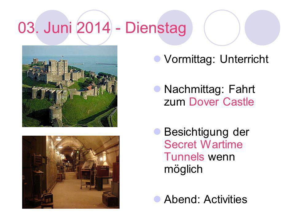 03. Juni 2014 - Dienstag Vormittag: Unterricht Nachmittag: Fahrt zum Dover Castle Besichtigung der Secret Wartime Tunnels wenn möglich Abend: Activiti