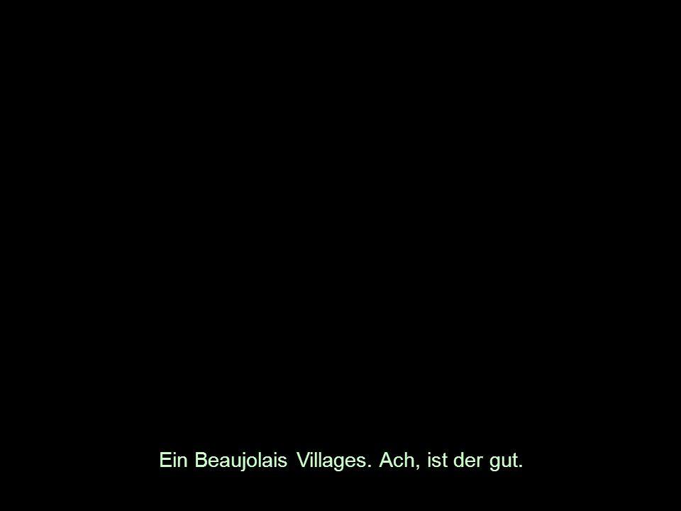 Ein Beaujolais Villages. Ach, ist der gut.
