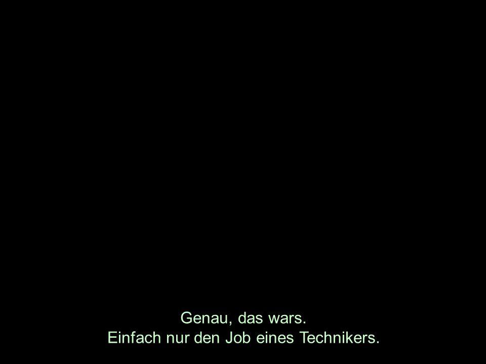 Genau, das wars. Einfach nur den Job eines Technikers.