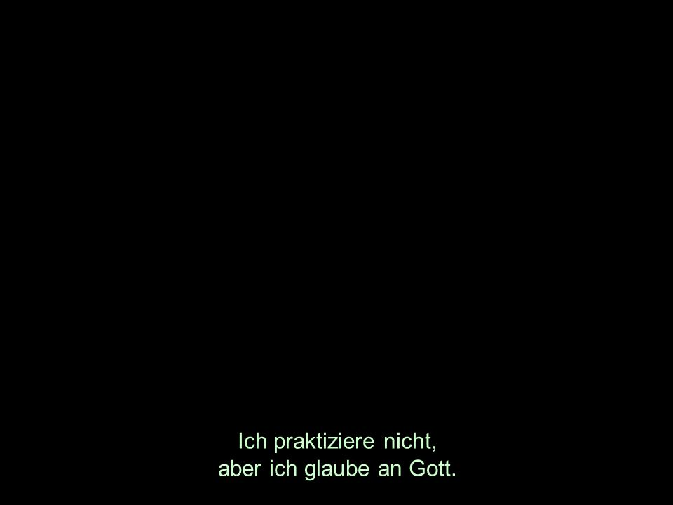 Ich praktiziere nicht, aber ich glaube an Gott.