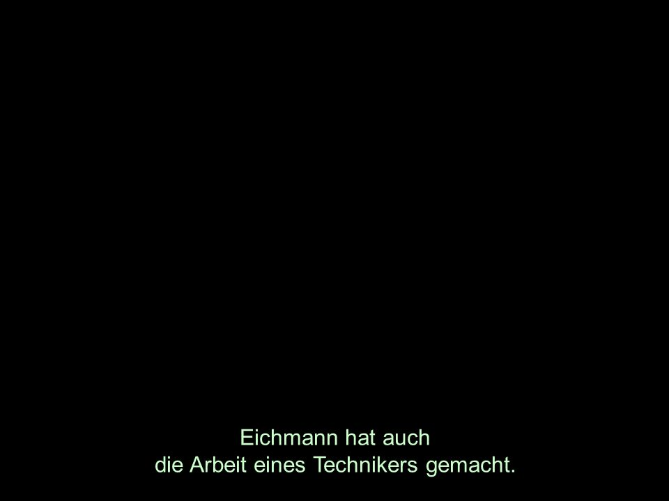 Eichmann hat auch die Arbeit eines Technikers gemacht.