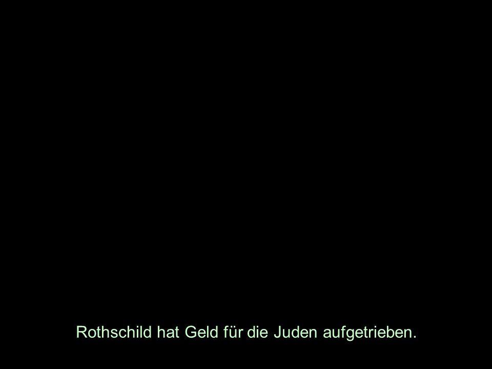 Rothschild hat Geld für die Juden aufgetrieben.