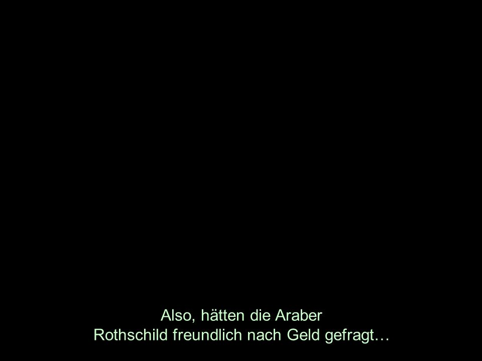 Also, hätten die Araber Rothschild freundlich nach Geld gefragt…