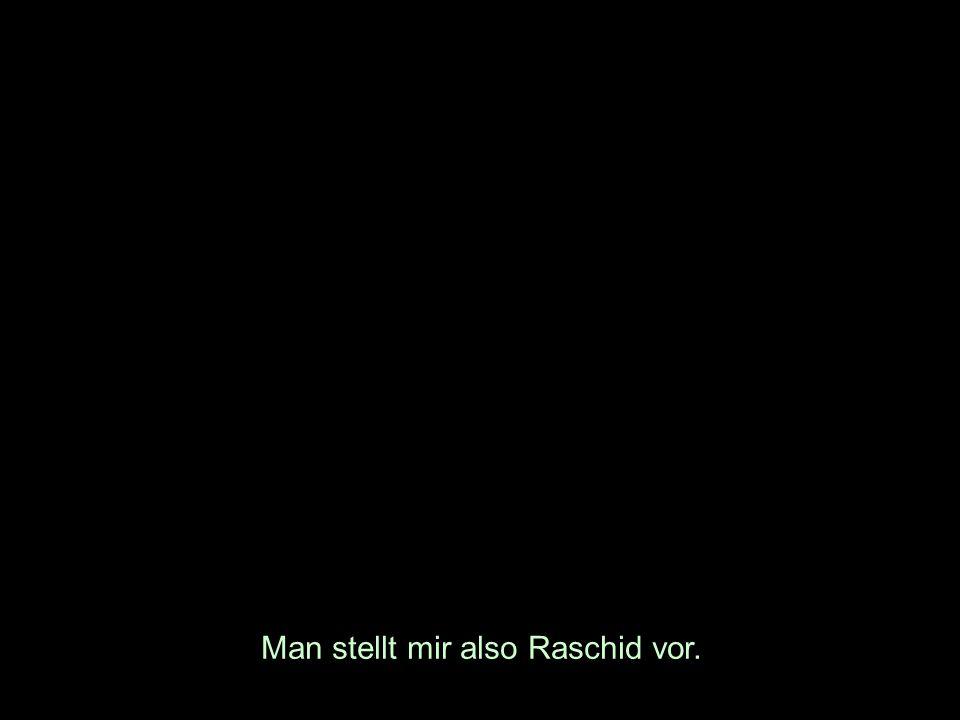 Man stellt mir also Raschid vor.