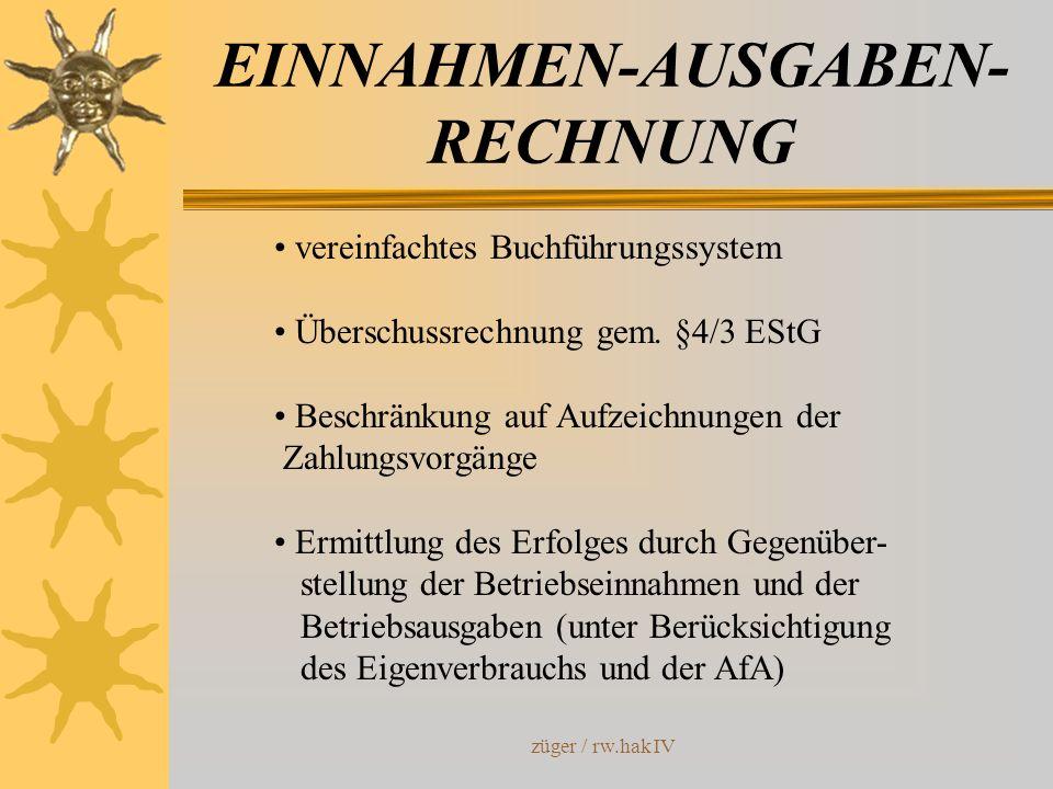 züger / rw.hak IV EINNAHMEN-AUSGABEN- RECHNUNG vereinfachtes Buchführungssystem Überschussrechnung gem. §4/3 EStG Beschränkung auf Aufzeichnungen der