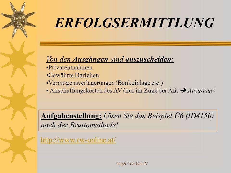 züger / rw.hak IV ERFOLGSERMITTLUNG Von den Ausgängen sind auszuscheiden: Privatentnahmen Gewährte Darlehen Vermögensverlagerungen (Bankeinlage etc.)