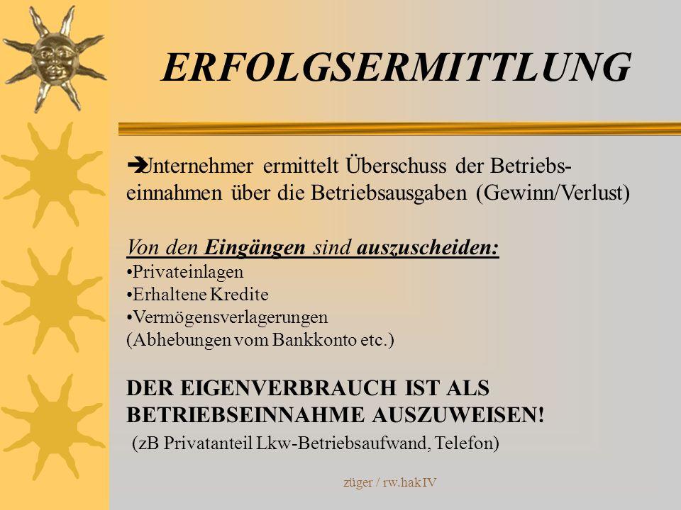 züger / rw.hak IV ERFOLGSERMITTLUNG Unternehmer ermittelt Überschuss der Betriebs- einnahmen über die Betriebsausgaben (Gewinn/Verlust) Von den Eingän