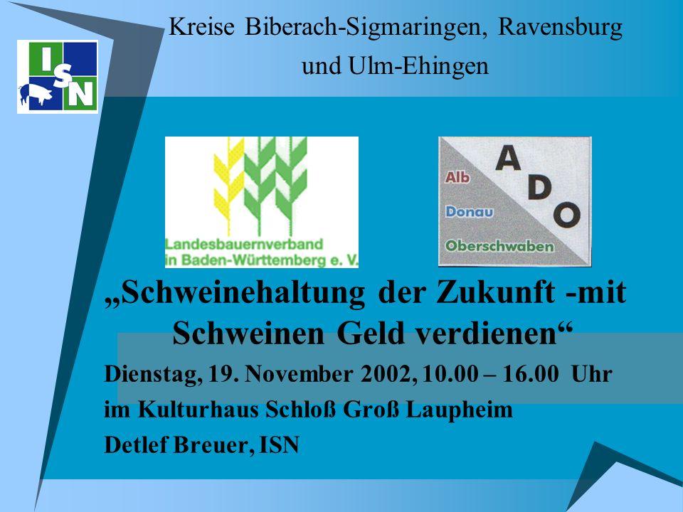 Kreise Biberach-Sigmaringen, Ravensburg und Ulm-Ehingen Schweinehaltung der Zukunft -mit Schweinen Geld verdienen Dienstag, 19. November 2002, 10.00 –