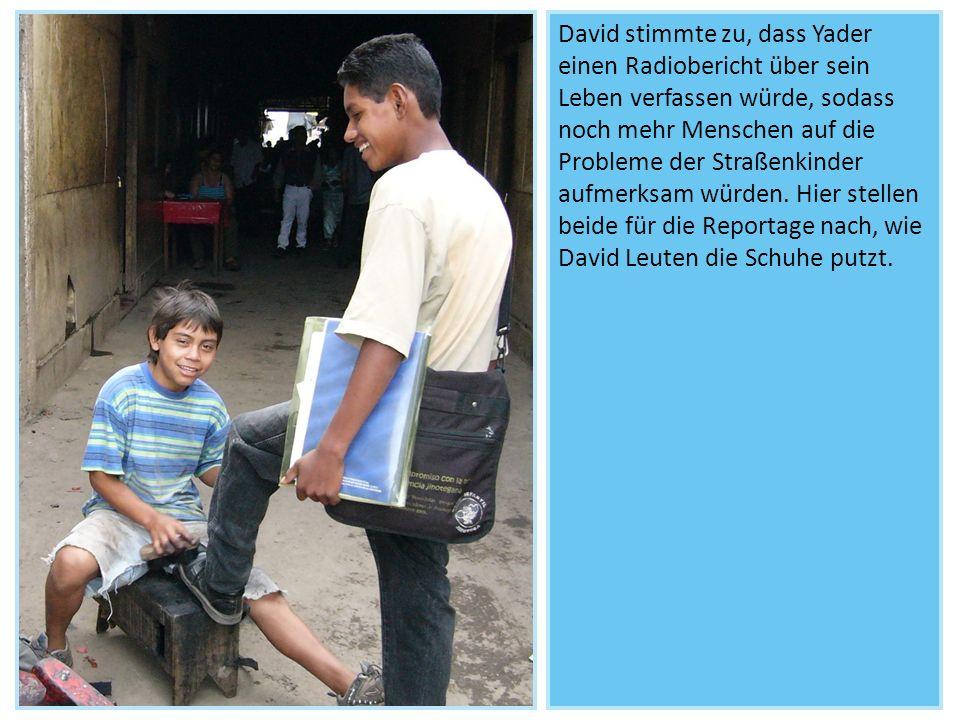 David stimmte zu, dass Yader einen Radiobericht über sein Leben verfassen würde, sodass noch mehr Menschen auf die Probleme der Straßenkinder aufmerksam würden.