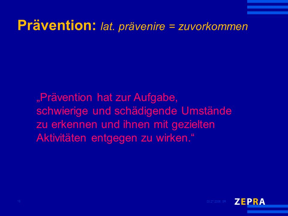 03.27.2006, SR 18 Prävention: lat. prävenire = zuvorkommen Prävention hat zur Aufgabe, schwierige und schädigende Umstände zu erkennen und ihnen mit g