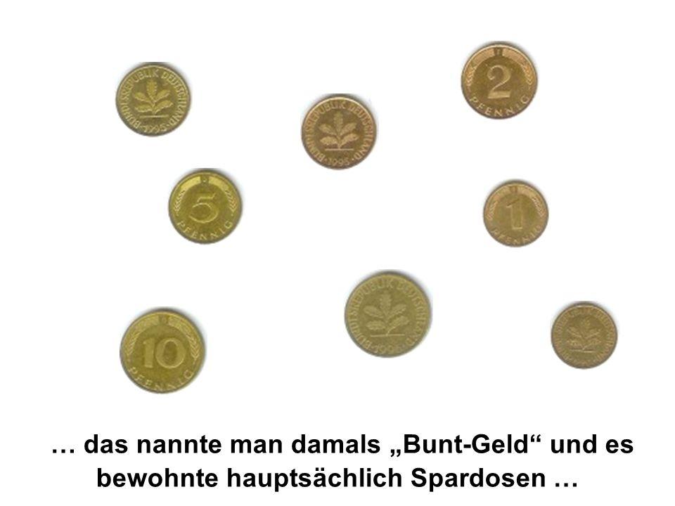 … das nannte man damals Bunt-Geld und es bewohnte hauptsächlich Spardosen …
