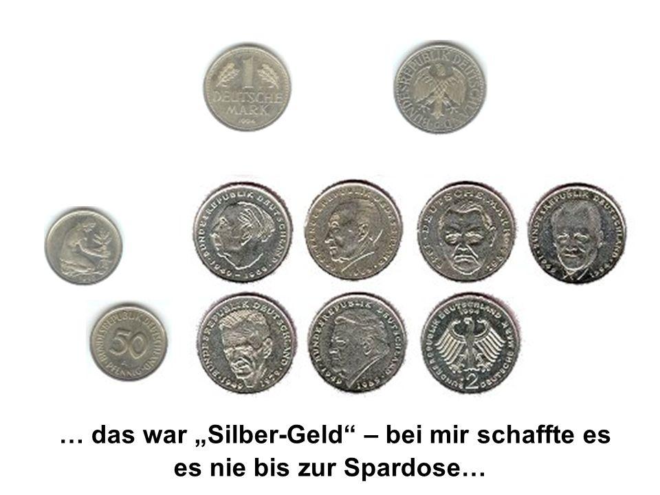 … das war Silber-Geld – bei mir schaffte es es nie bis zur Spardose…