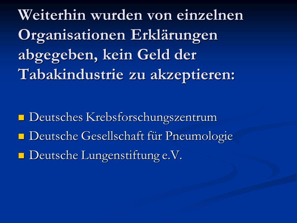 Weiterhin wurden von einzelnen Organisationen Erklärungen abgegeben, kein Geld der Tabakindustrie zu akzeptieren: Deutsches Krebsforschungszentrum Deu
