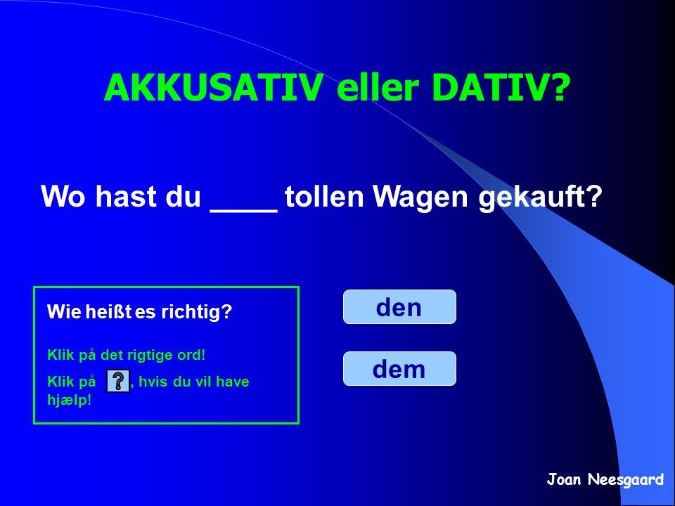 Wo hast du ____ tollen Wagen gekauft? AKKUSATIV eller DATIV? den dem Wie heißt es richtig? Klik på det rigtige ord! Klik på, hvis du vil have hjælp! J
